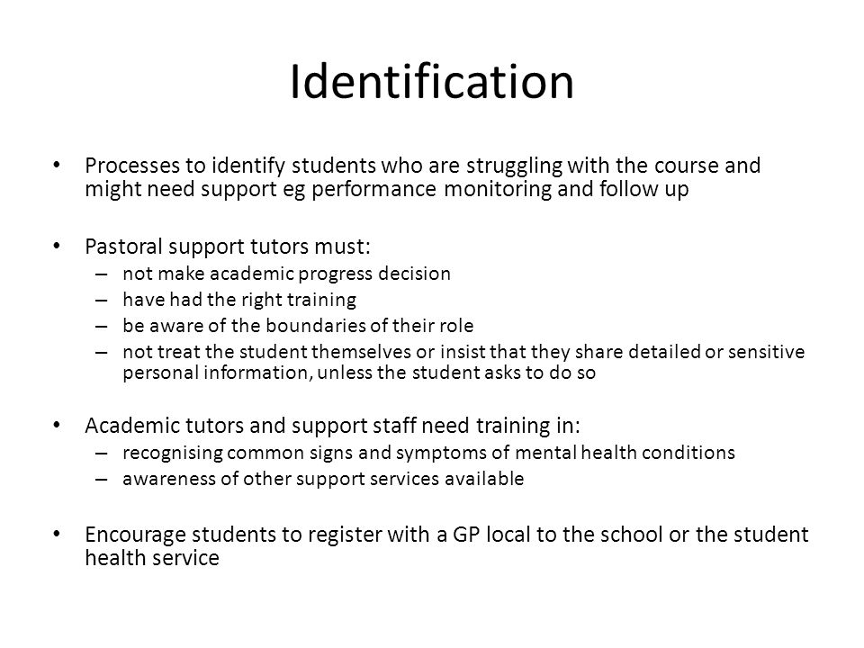 Identification Processes to identify students who are struggling with the course and might need support eg performance monitoring and follow up Pastoral support tutors must: – not make academic progress decision – have had the right training – be aware of the boundaries of their role – not treat the student themselves or insist that they share detailed or sensitive personal information, unless the student asks to do so Academic tutors and support staff need training in: – recognising common signs and symptoms of mental health conditions – awareness of other support services available Encourage students to register with a GP local to the school or the student health service