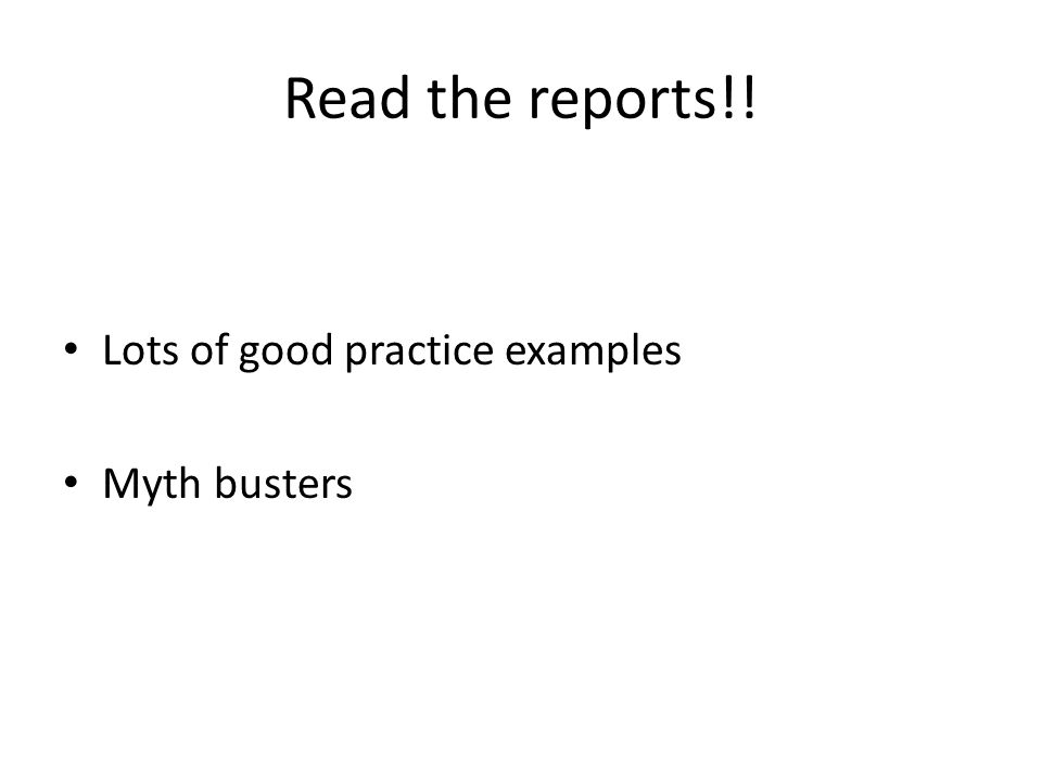 Read the reports!! Lots of good practice examples Myth busters