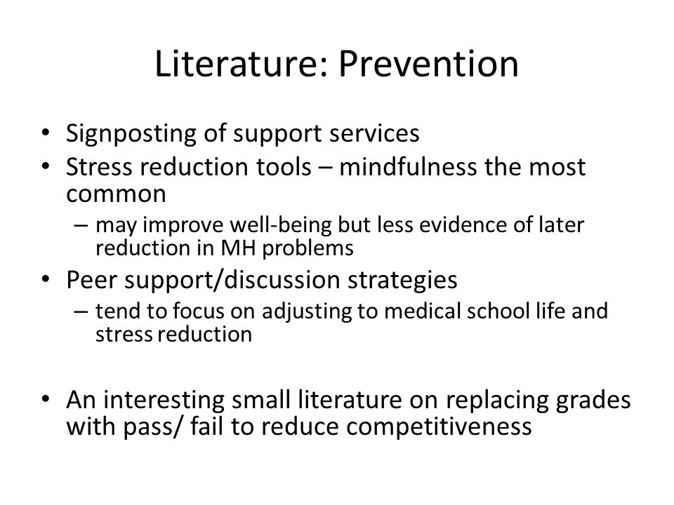Literature: Prevention Signposting of support services Stress reduction tools – mindfulness the most common – may improve well-being but less evidence of later reduction in MH problems Peer support/discussion strategies – tend to focus on adjusting to medical school life and stress reduction An interesting small literature on replacing grades with pass/ fail to reduce competitiveness