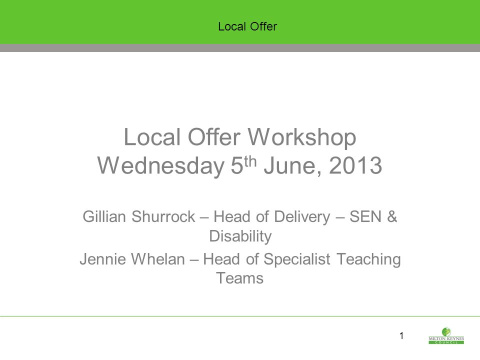 1 Local Offer Workshop Wednesday 5 th June, 2013 Gillian Shurrock – Head of Delivery – SEN & Disability Jennie Whelan – Head of Specialist Teaching Teams Local Offer
