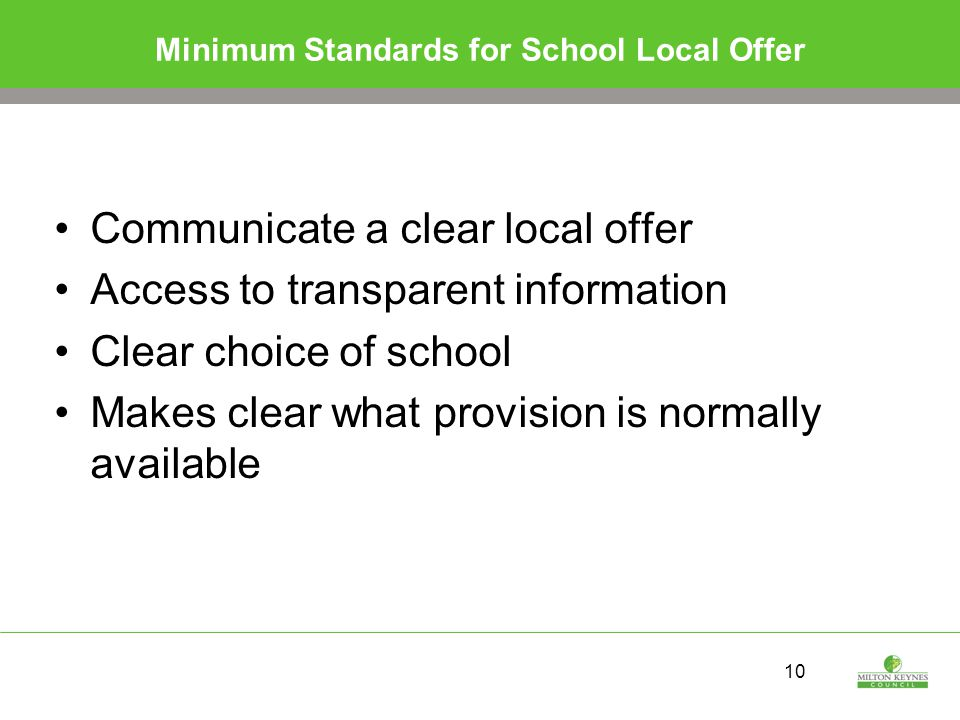 10 Minimum Standards for School Local Offer Communicate a clear local offer Access to transparent information Clear choice of school Makes clear what provision is normally available