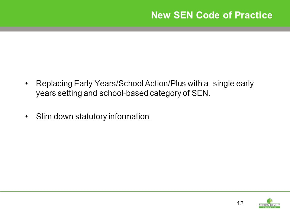 12 New SEN Code of Practice Replacing Early Years/School Action/Plus with a single early years setting and school-based category of SEN.