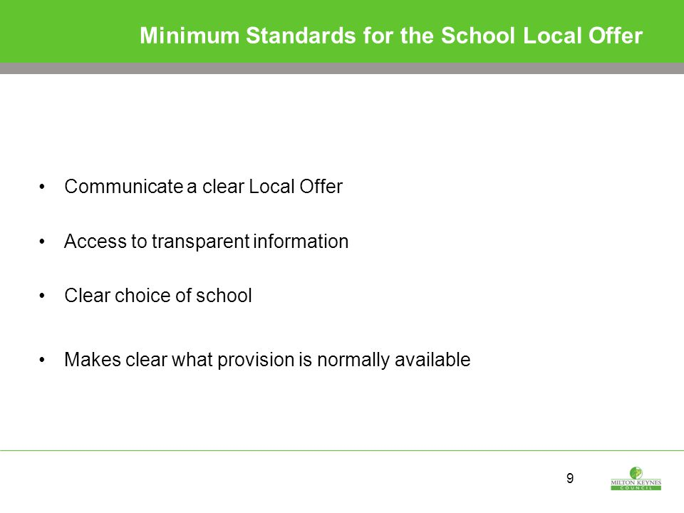 9 Minimum Standards for the School Local Offer Communicate a clear Local Offer Access to transparent information Clear choice of school Makes clear what provision is normally available
