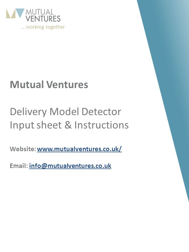 … working together 163 198 210 87 150 173 210 204 173 179 169 117 156 157 160 118 120 121 245 178 11 Mutual Ventures Delivery Model Detector Input sheet & Instructions Website: www.mutualventures.co.uk/ Email: info@mutualventures.co.ukwww.mutualventures.co.uk/info@mutualventures.co.uk
