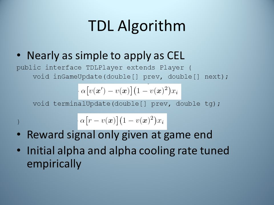 TDL Algorithm Nearly as simple to apply as CEL public interface TDLPlayer extends Player { void inGameUpdate(double[] prev, double[] next); void terminalUpdate(double[] prev, double tg); } Reward signal only given at game end Initial alpha and alpha cooling rate tuned empirically