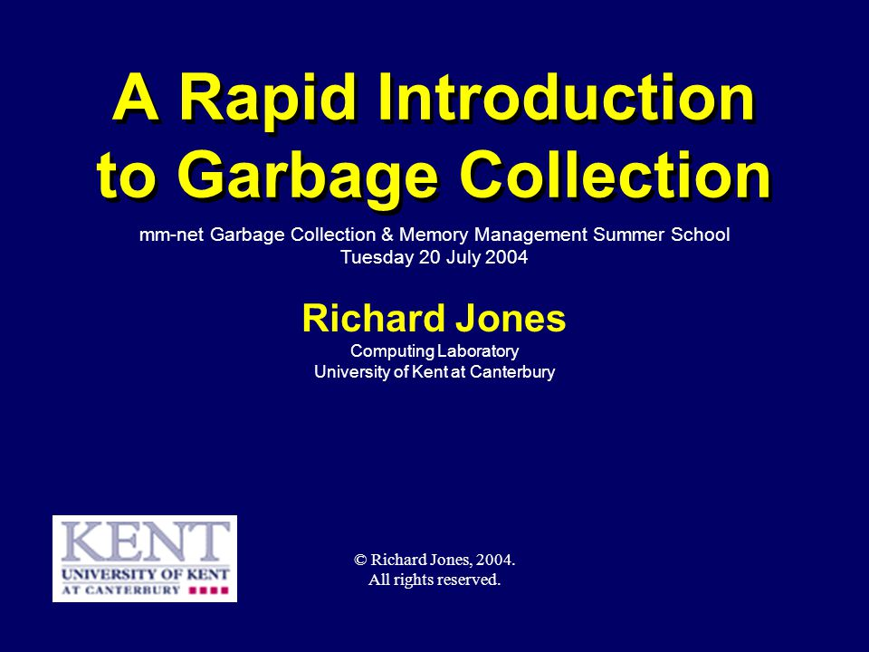 © Richard Jones, Eric Jul, 1999-2004mmnet GC & MM Summer School, 20-21 July 20041 A Rapid Introduction to Garbage Collection Richard Jones Computing Laboratory University of Kent at Canterbury mm-net Garbage Collection & Memory Management Summer School Tuesday 20 July 2004 © Richard Jones, 2004.