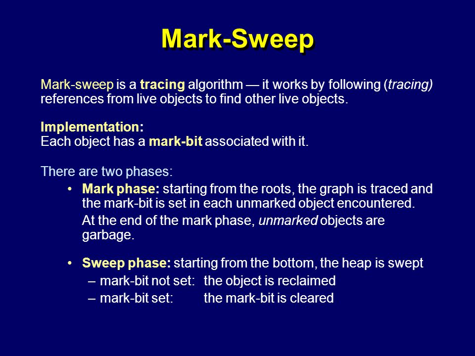 © Richard Jones, Eric Jul, 1999-2004mmnet GC & MM Summer School, 20-21 July 200412 Mark-Sweep Mark-sweep is a tracing algorithm — it works by following (tracing) references from live objects to find other live objects.