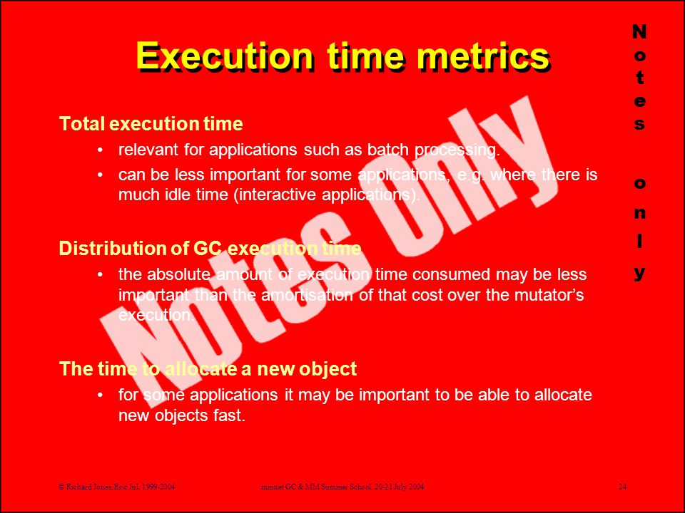 © Richard Jones, Eric Jul, 1999-2004mmnet GC & MM Summer School, 20-21 July 200424 Execution time metrics Total execution time relevant for applications such as batch processing.