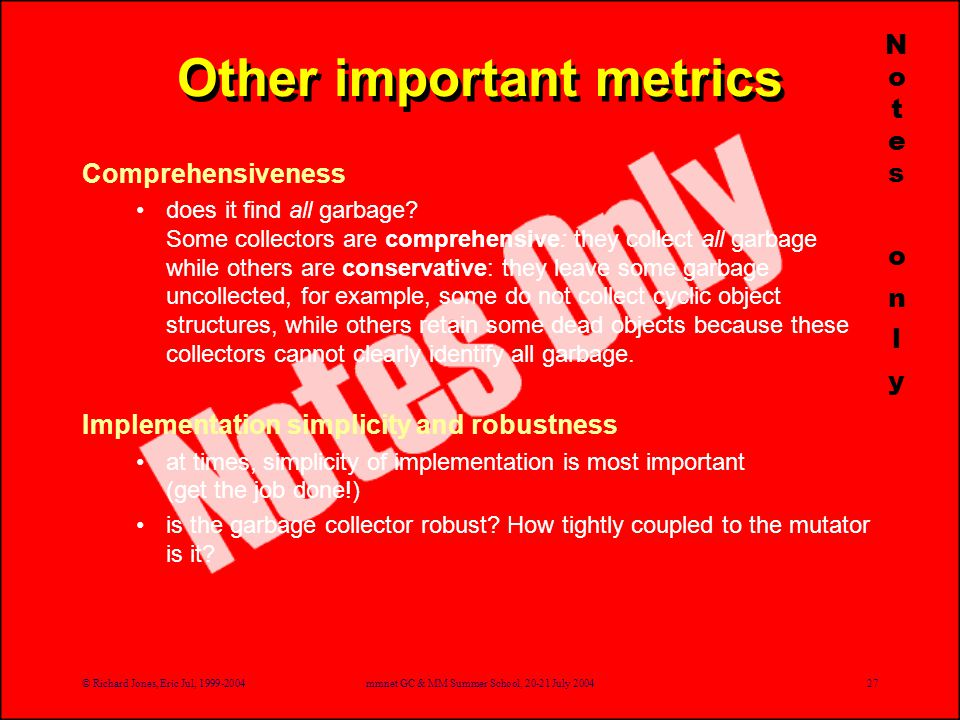 © Richard Jones, Eric Jul, 1999-2004mmnet GC & MM Summer School, 20-21 July 200427 Other important metrics Comprehensiveness does it find all garbage.