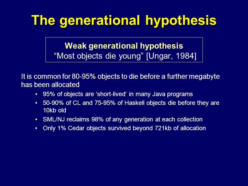 © Richard Jones, Eric Jul, 1999-2004mmnet GC & MM Summer School, 20-21 July 200429 The generational hypothesis Weak generational hypothesis Most objects die young [Ungar, 1984] It is common for 80-95% objects to die before a further megabyte has been allocated 95% of objects are 'short-lived' in many Java programs 50-90% of CL and 75-95% of Haskell objects die before they are 10kb old SML/NJ reclaims 98% of any generation at each collection Only 1% Cedar objects survived beyond 721kb of allocation