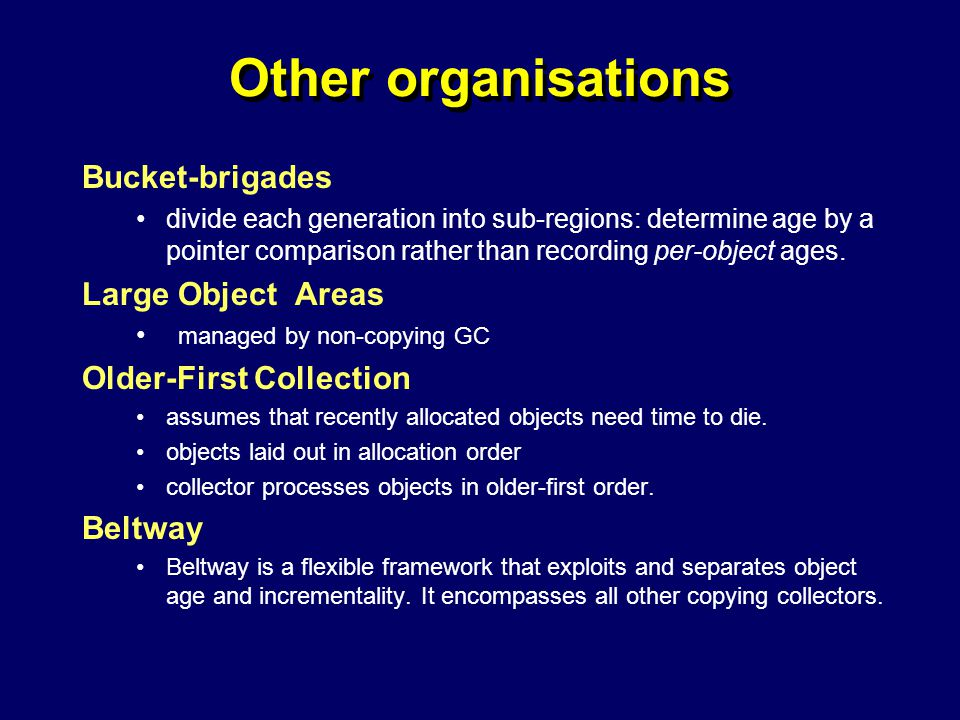 © Richard Jones, Eric Jul, 1999-2004mmnet GC & MM Summer School, 20-21 July 200443 Other organisations Bucket-brigades divide each generation into sub-regions: determine age by a pointer comparison rather than recording per-object ages.