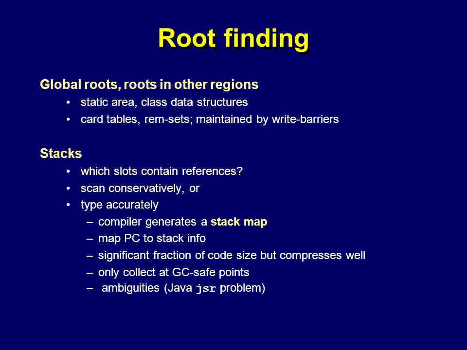 © Richard Jones, Eric Jul, 1999-2004mmnet GC & MM Summer School, 20-21 July 200453 Root finding Global roots, roots in other regions static area, class data structures card tables, rem-sets; maintained by write-barriers Stacks which slots contain references.