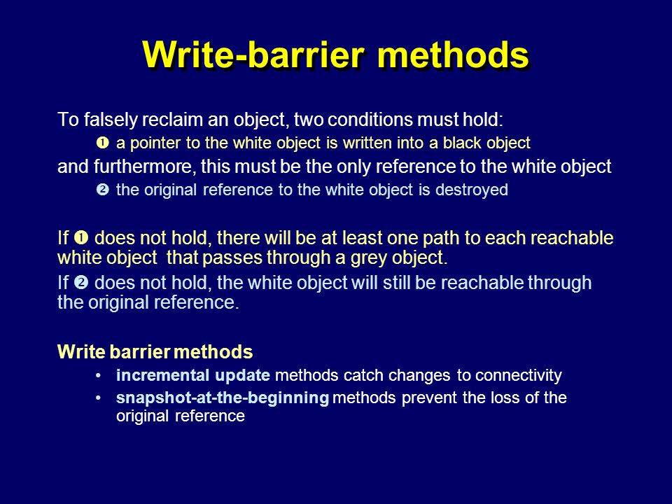 © Richard Jones, Eric Jul, 1999-2004mmnet GC & MM Summer School, 20-21 July 200461 Write-barrier methods To falsely reclaim an object, two conditions must hold:  a pointer to the white object is written into a black object and furthermore, this must be the only reference to the white object  the original reference to the white object is destroyed If  does not hold, there will be at least one path to each reachable white object that passes through a grey object.