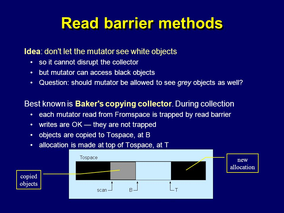 © Richard Jones, Eric Jul, 1999-2004mmnet GC & MM Summer School, 20-21 July 200465 Read barrier methods Idea: don t let the mutator see white objects so it cannot disrupt the collector but mutator can access black objects Question: should mutator be allowed to see grey objects as well.