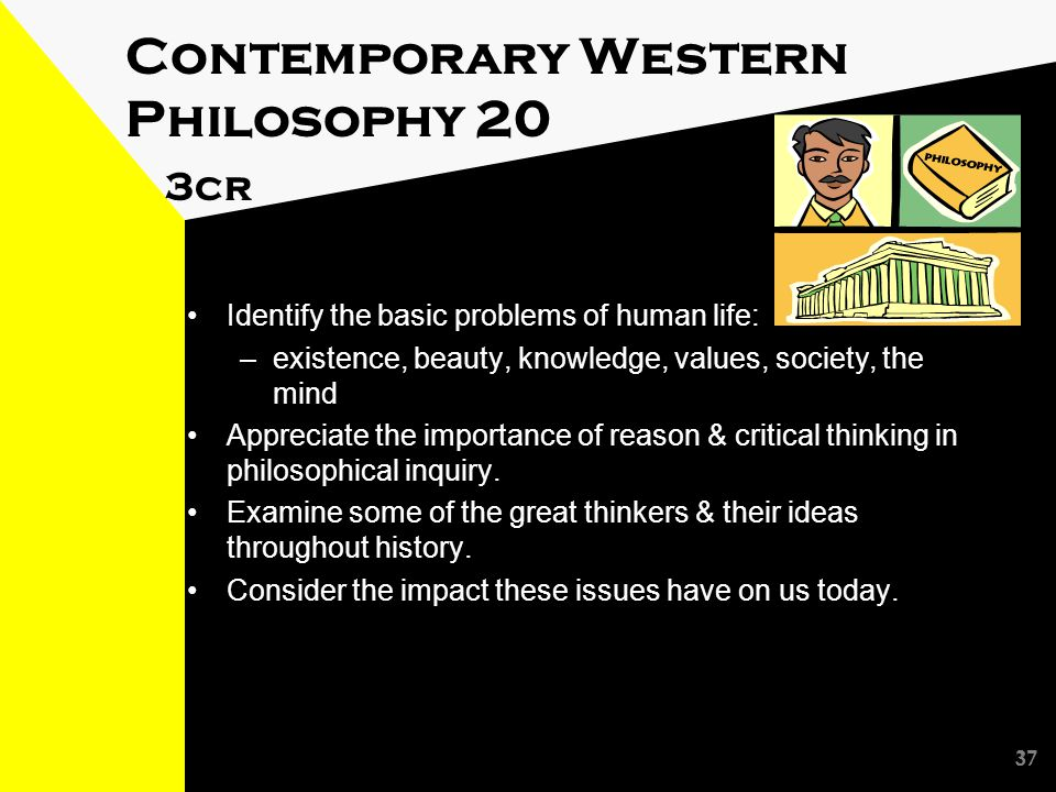 37 Contemporary Western Philosophy 20 3cr Identify the basic problems of human life: –existence, beauty, knowledge, values, society, the mind Appreciate the importance of reason & critical thinking in philosophical inquiry.