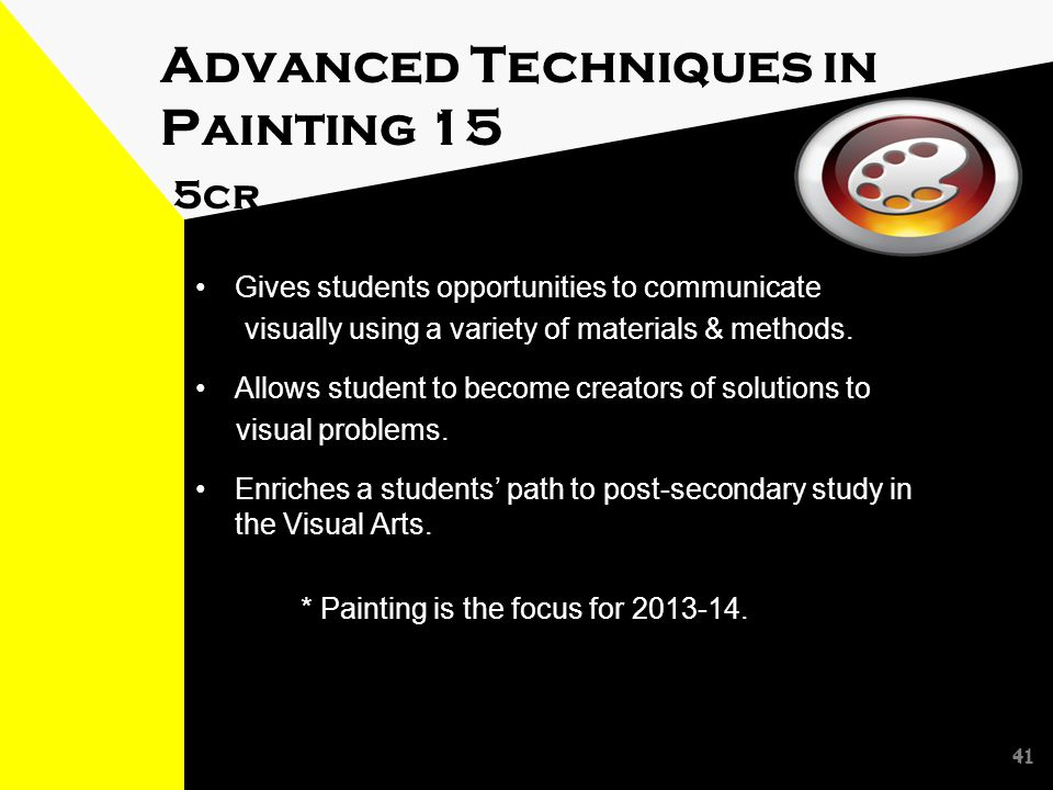 41 Advanced Techniques in Painting 15 5cr Gives students opportunities to communicate visually using a variety of materials & methods.