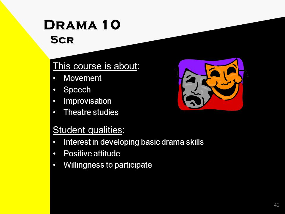Drama 10 5cr This course is about: Movement Speech Improvisation Theatre studies Student qualities: Interest in developing basic drama skills Positive attitude Willingness to participate 42