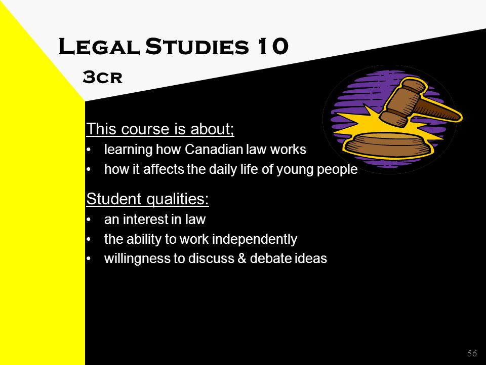 Legal Studies 10 3cr This course is about; learning how Canadian law works how it affects the daily life of young people Student qualities: an interest in law the ability to work independently willingness to discuss & debate ideas 56