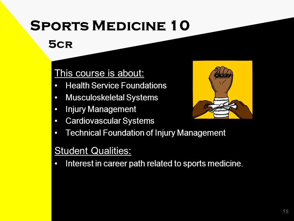 Sports Medicine 10 5cr This course is about: Health Service Foundations Musculoskeletal Systems Injury Management Cardiovascular Systems Technical Foundation of Injury Management Student Qualities: Interest in career path related to sports medicine.