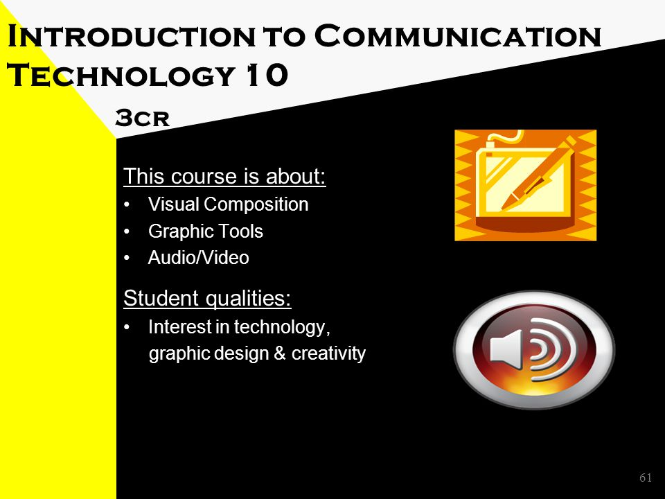 Introduction to Communication Technology 10 3cr This course is about: Visual Composition Graphic Tools Audio/Video Student qualities: Interest in technology, graphic design & creativity 61