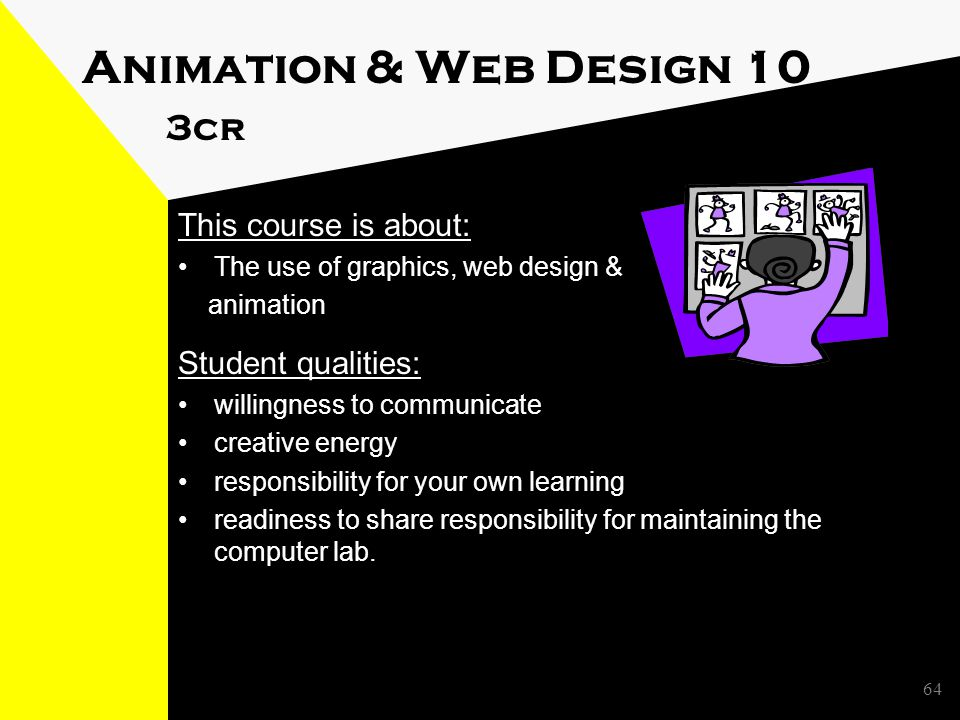 Animation & Web Design 10 3cr This course is about: The use of graphics, web design & animation Student qualities: willingness to communicate creative energy responsibility for your own learning readiness to share responsibility for maintaining the computer lab.