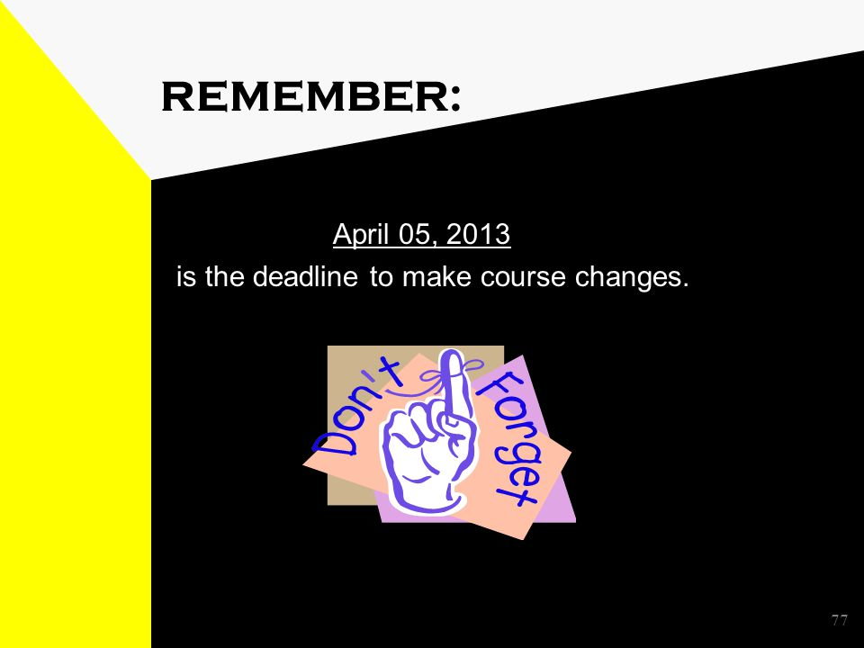 77 REMEMBER: April 05, 2013 is the deadline to make course changes.