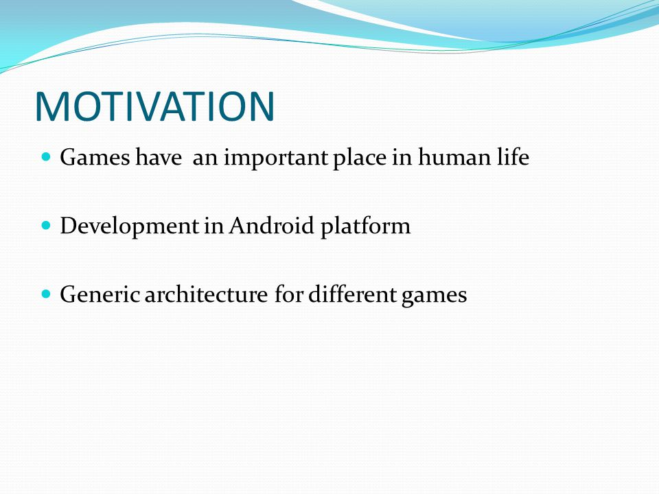 MOTIVATION Games have an important place in human life Development in Android platform Generic architecture for different games