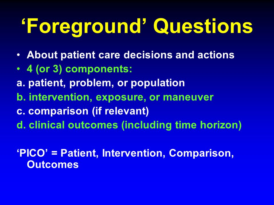 'Foreground' Questions About patient care decisions and actions 4 (or 3) components: a.