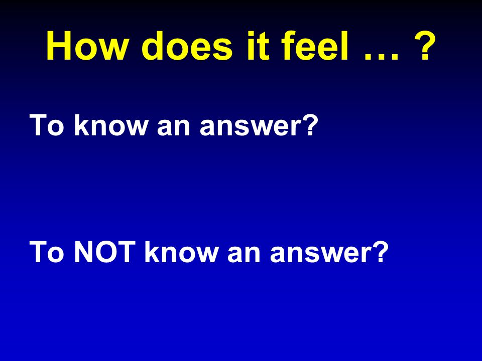 How does it feel … To know an answer To NOT know an answer