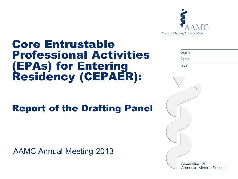 Core Entrustable Professional Activities (EPAs) for Entering Residency (CEPAER): Report of the Drafting Panel AAMC Annual Meeting 2013