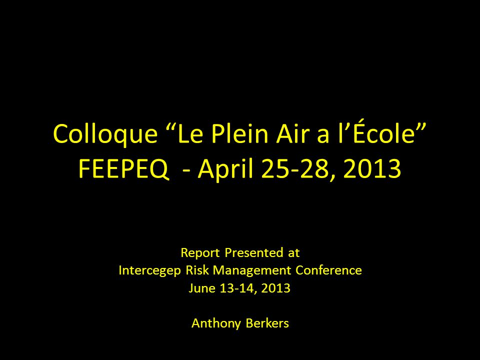 Colloque Le Plein Air a l'École FEEPEQ - April 25-28, 2013 Report Presented at Intercegep Risk Management Conference June 13-14, 2013 Anthony Berkers
