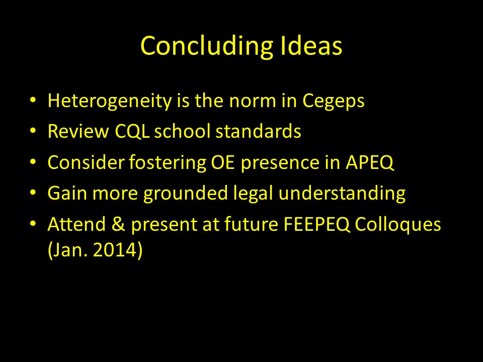 Concluding Ideas Heterogeneity is the norm in Cegeps Review CQL school standards Consider fostering OE presence in APEQ Gain more grounded legal understanding Attend & present at future FEEPEQ Colloques (Jan.