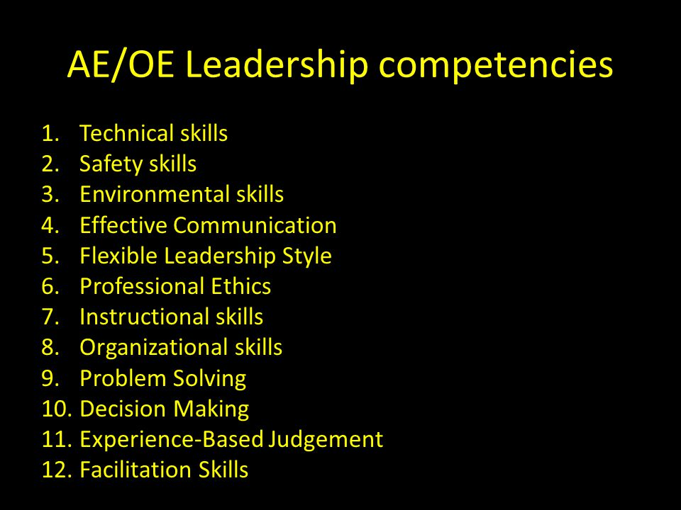 1.Technical skills 2.Safety skills 3.Environmental skills 4.Effective Communication 5.Flexible Leadership Style 6.Professional Ethics 7.Instructional skills 8.Organizational skills 9.Problem Solving 10.Decision Making 11.Experience-Based Judgement 12.Facilitation Skills