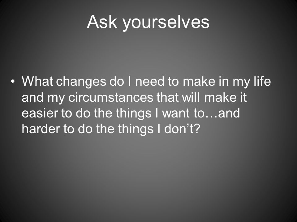 Ask yourselves What changes do I need to make in my life and my circumstances that will make it easier to do the things I want to…and harder to do the things I don't