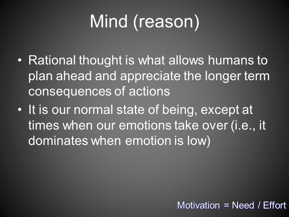 Mind (reason) Rational thought is what allows humans to plan ahead and appreciate the longer term consequences of actions It is our normal state of being, except at times when our emotions take over (i.e., it dominates when emotion is low) Motivation = Need / Effort