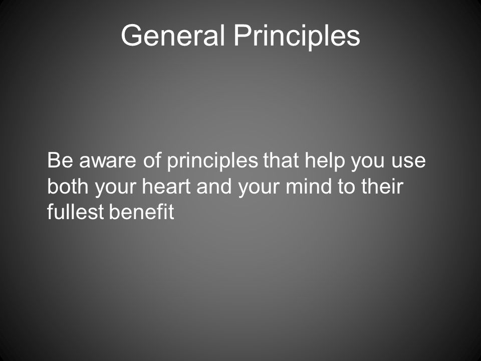 General Principles Be aware of principles that help you use both your heart and your mind to their fullest benefit