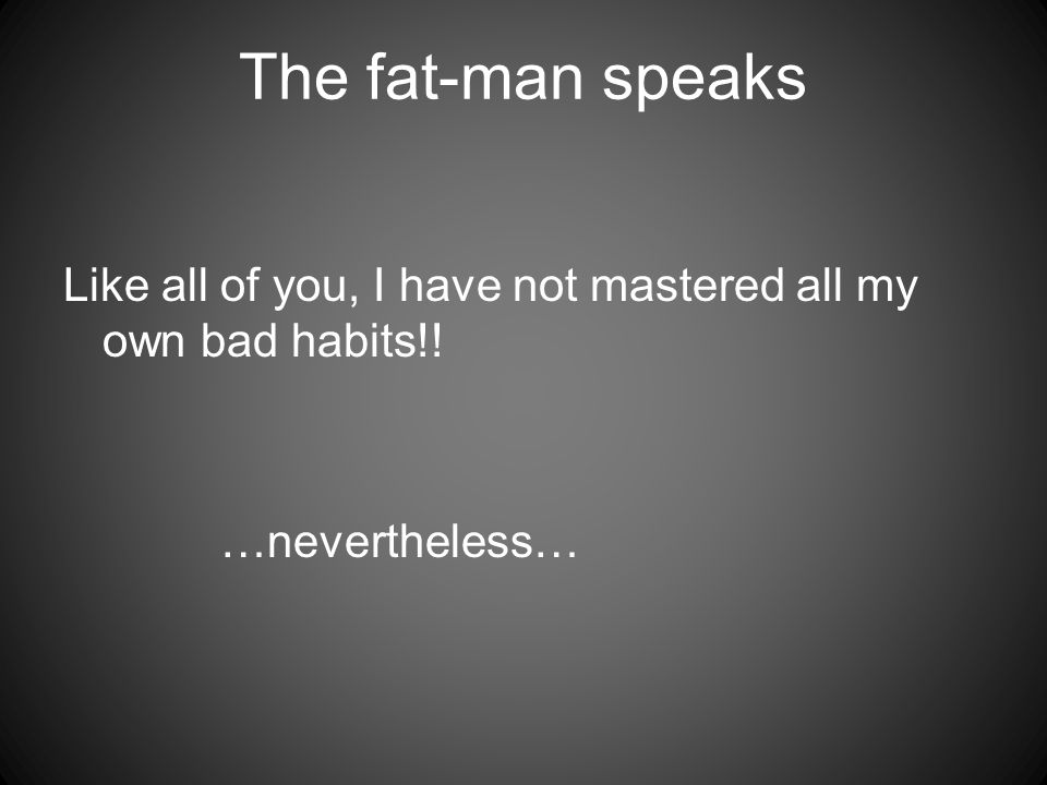 The fat-man speaks Like all of you, I have not mastered all my own bad habits!! …nevertheless…