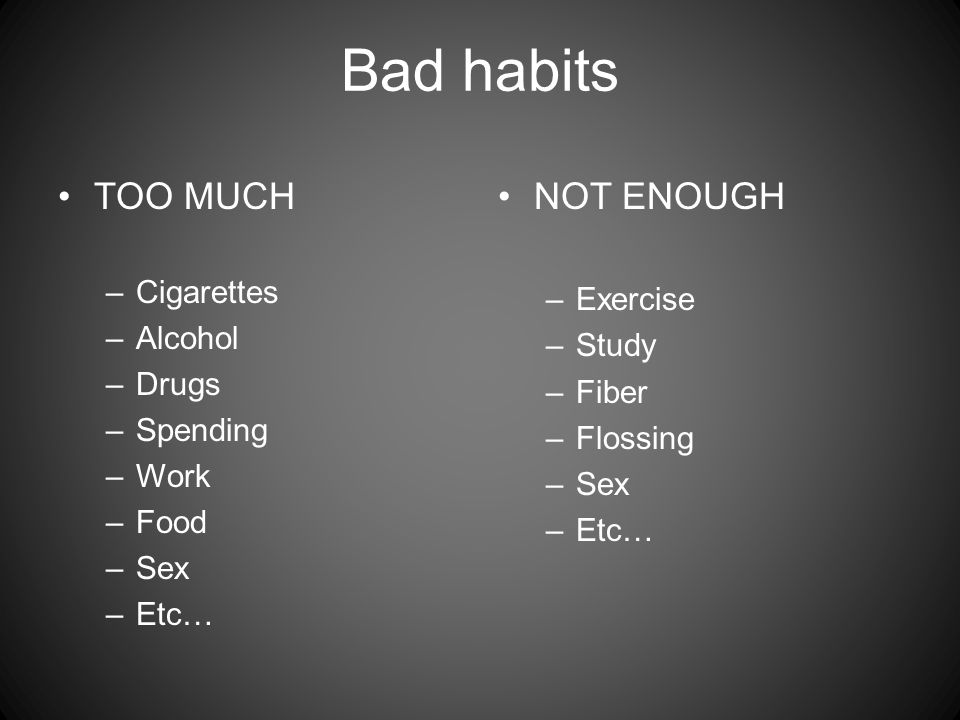 Bad habits TOO MUCH –Cigarettes –Alcohol –Drugs –Spending –Work –Food –Sex –Etc… NOT ENOUGH –Exercise –Study –Fiber –Flossing –Sex –Etc…