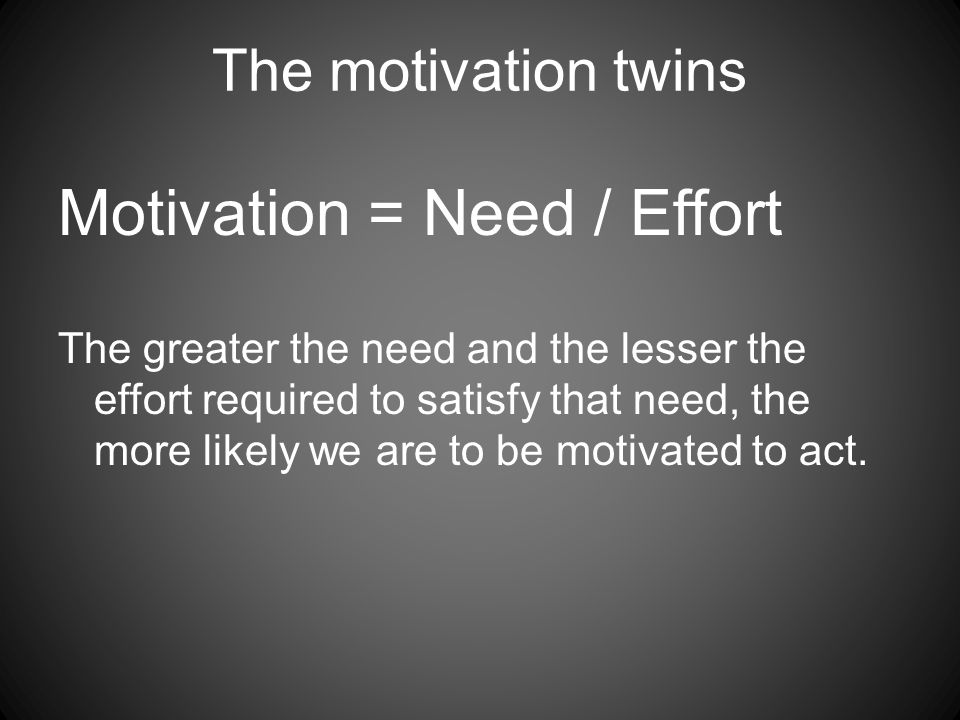 The motivation twins Motivation = Need / Effort The greater the need and the lesser the effort required to satisfy that need, the more likely we are to be motivated to act.