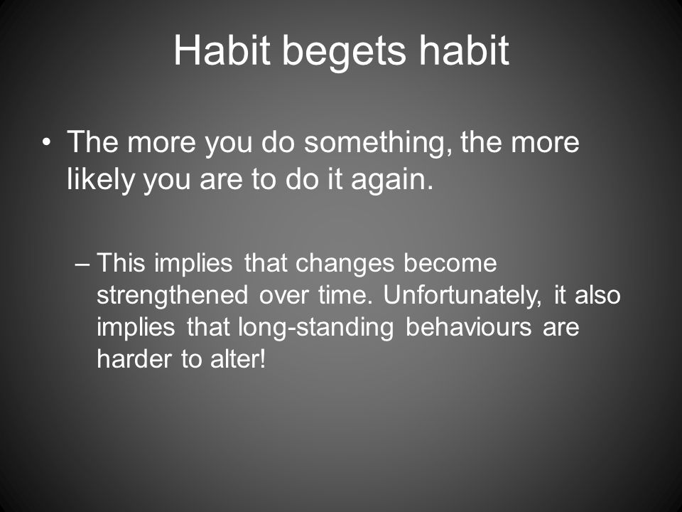 Habit begets habit The more you do something, the more likely you are to do it again.