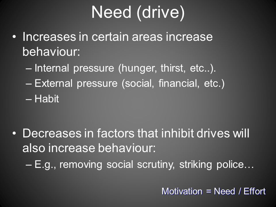 Need (drive) Increases in certain areas increase behaviour: –Internal pressure (hunger, thirst, etc..).