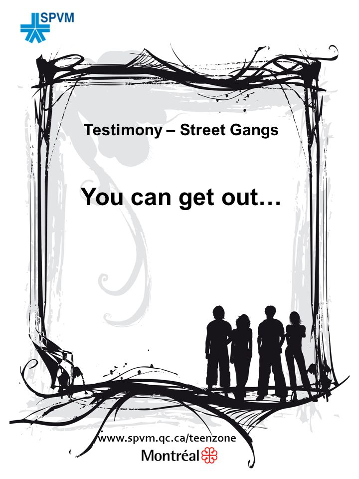 Testimony – Street Gangs You can get out… www.spvm.qc.ca/teenzone