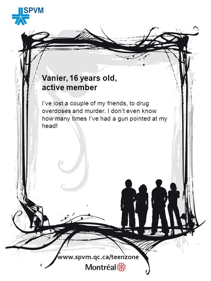 Vanier, 16 years old, active member I've lost a couple of my friends, to drug overdoses and murder.