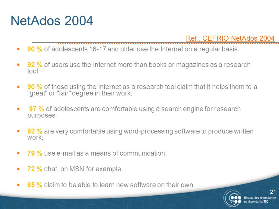 NetAdos 2004  90 % of adolescents 16-17 and older use the Internet on a regular basis;  92 % of users use the Internet more than books or magazines as a research tool;  90 % of those using the Internet as a research tool claim that it helps them to a great or fair degree in their work.