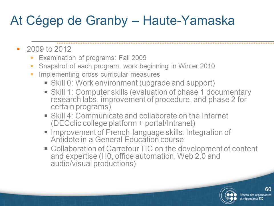 At Cégep de Granby – Haute-Yamaska  2009 to 2012  Examination of programs: Fall 2009  Snapshot of each program: work beginning in Winter 2010  Implementing cross-curricular measures  Skill 0: Work environment (upgrade and support)  Skill 1: Computer skills (evaluation of phase 1 documentary research labs, improvement of procedure, and phase 2 for certain programs)  Skill 4: Communicate and collaborate on the Internet (DECclic college platform + portal/Intranet)  Improvement of French-language skills: Integration of Antidote in a General Education course  Collaboration of Carrefour TIC on the development of content and expertise (H0, office automation, Web 2.0 and audio/visual productions) 60