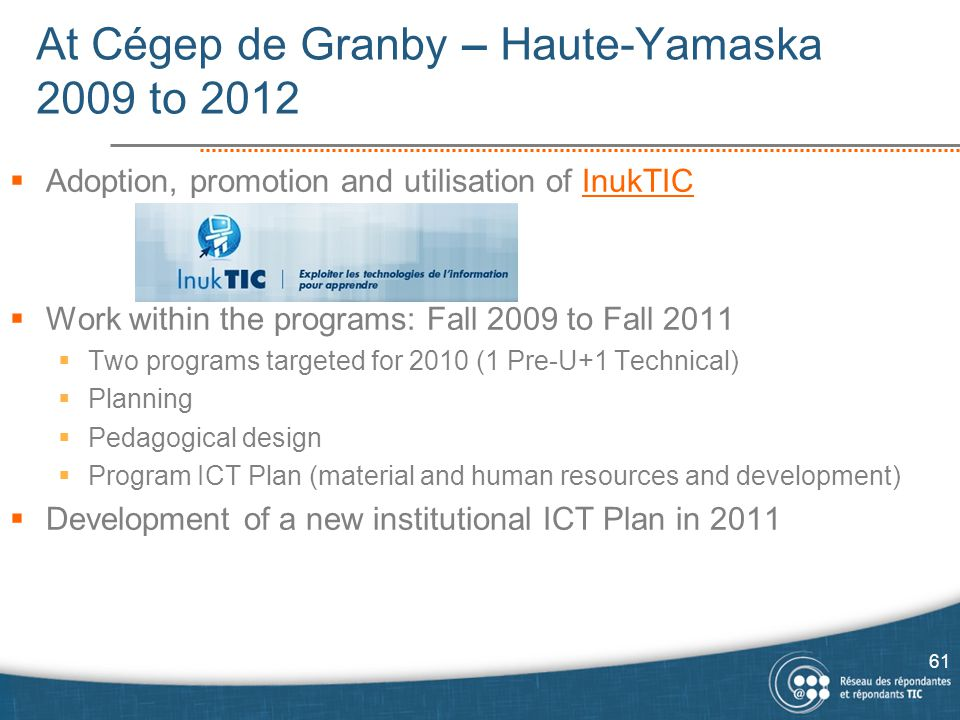 At Cégep de Granby – Haute-Yamaska 2009 to 2012  Adoption, promotion and utilisation of InukTICInukTIC  Work within the programs: Fall 2009 to Fall 2011  Two programs targeted for 2010 (1 Pre-U+1 Technical)  Planning  Pedagogical design  Program ICT Plan (material and human resources and development)  Development of a new institutional ICT Plan in 2011 61