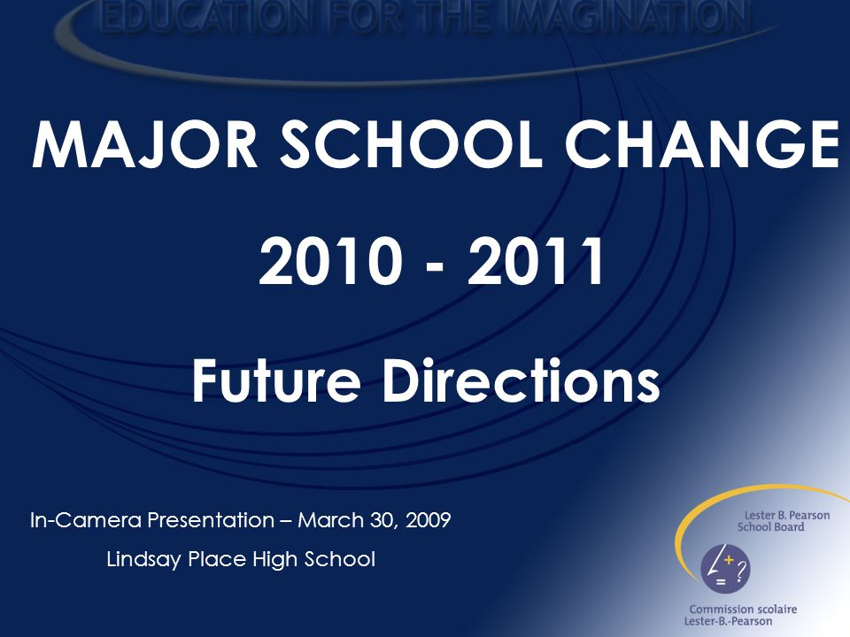 MAJOR SCHOOL CHANGE In-Camera Presentation – March 30, 2009 Lindsay Place High School Future Directions