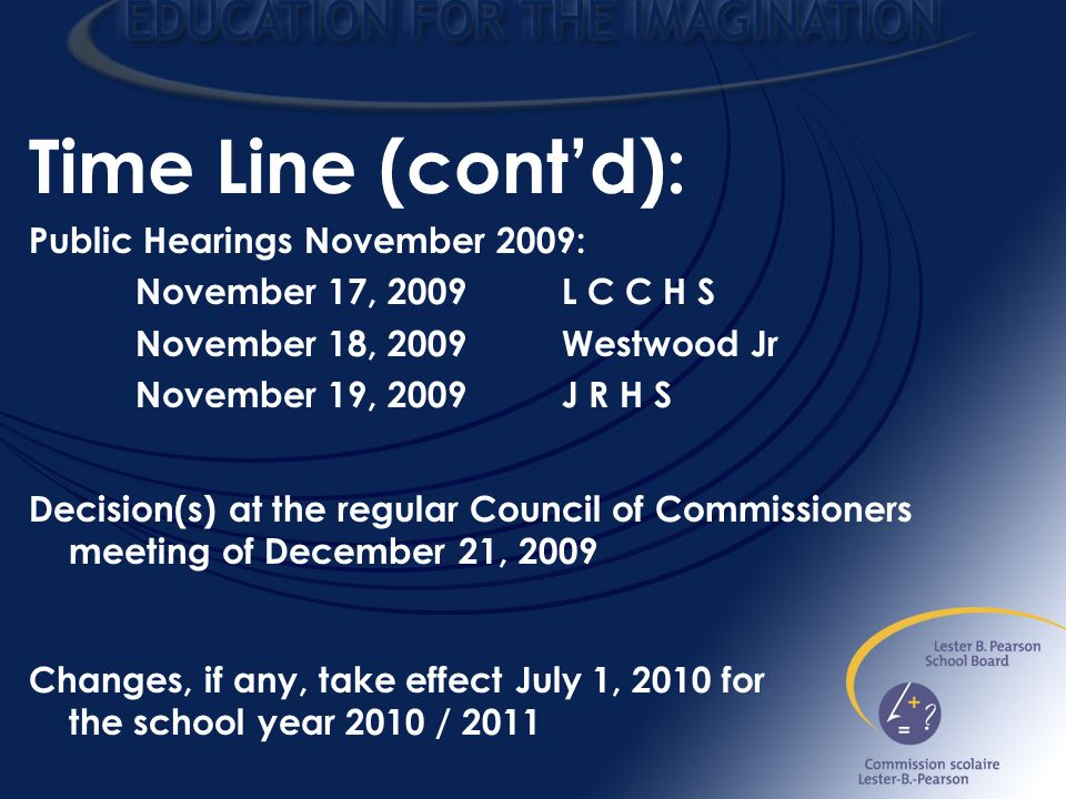 Time Line (cont'd): Public Hearings November 2009: November 17, 2009L C C H S November 18, 2009Westwood Jr November 19, 2009J R H S Decision(s) at the regular Council of Commissioners meeting of December 21, 2009 Changes, if any, take effect July 1, 2010 for the school year 2010 / 2011