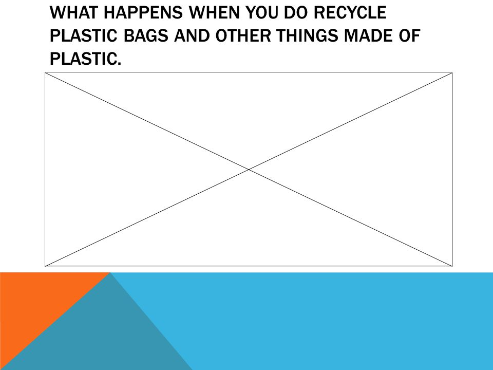 WHAT HAPPENS WHEN YOU DO RECYCLE PLASTIC BAGS AND OTHER THINGS MADE OF PLASTIC.