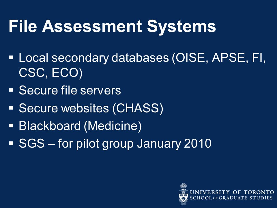 File Assessment Systems  Local secondary databases (OISE, APSE, FI, CSC, ECO)  Secure file servers  Secure websites (CHASS)  Blackboard (Medicine)  SGS – for pilot group January 2010